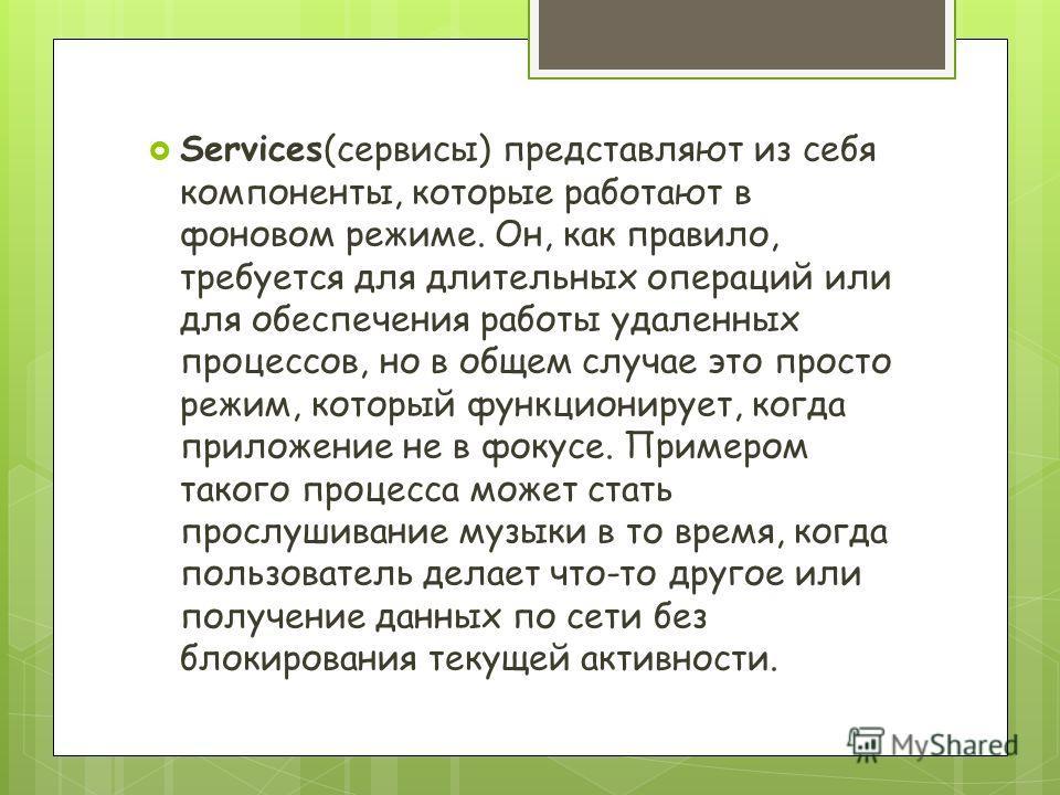 Services(сервисы) представляют из себя компоненты, которые работают в фоновом режиме. Он, как правило, требуется для длительных операций или для обеспечения работы удаленных процессов, но в общем случае это просто режим, который функционирует, когда