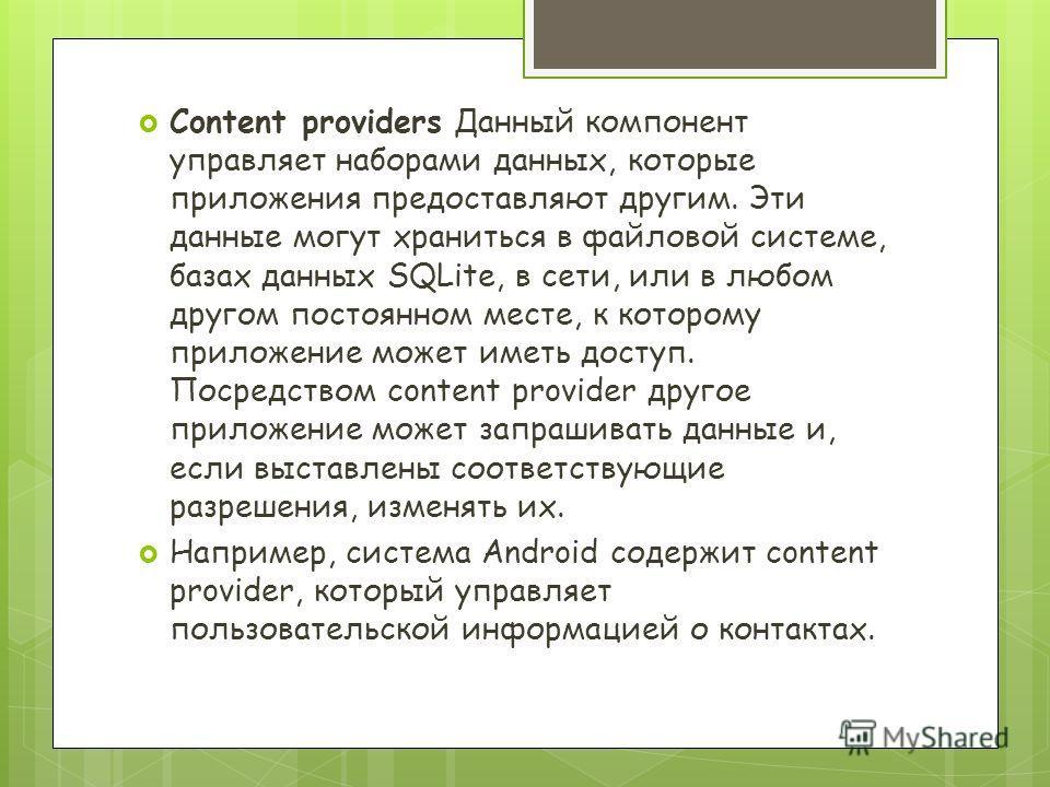Content providers Данный компонент управляет наборами данных, которые приложения предоставляют другим. Эти данные могут храниться в файловой системе, базах данных SQLite, в сети, или в любом другом постоянном месте, к которому приложение может иметь