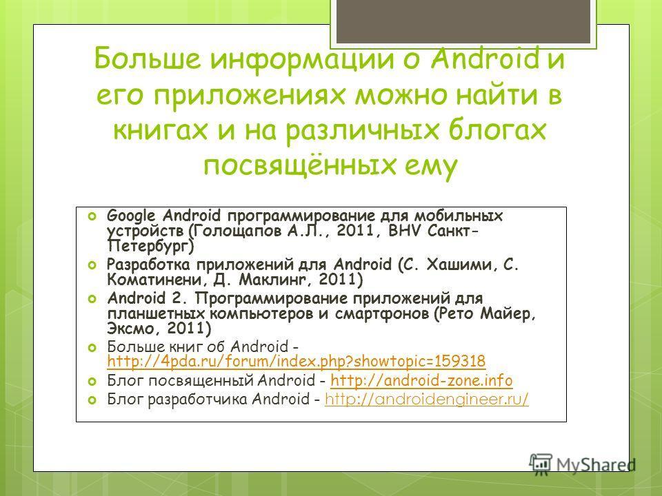 Больше информации о Android и его приложениях можно найти в книгах и на различных блогах посвящённых ему Google Android программирование для мобильных устройств (Голощапов А.Л., 2011, BHV Санкт- Петербург) Разработка приложений для Android (С. Хашими