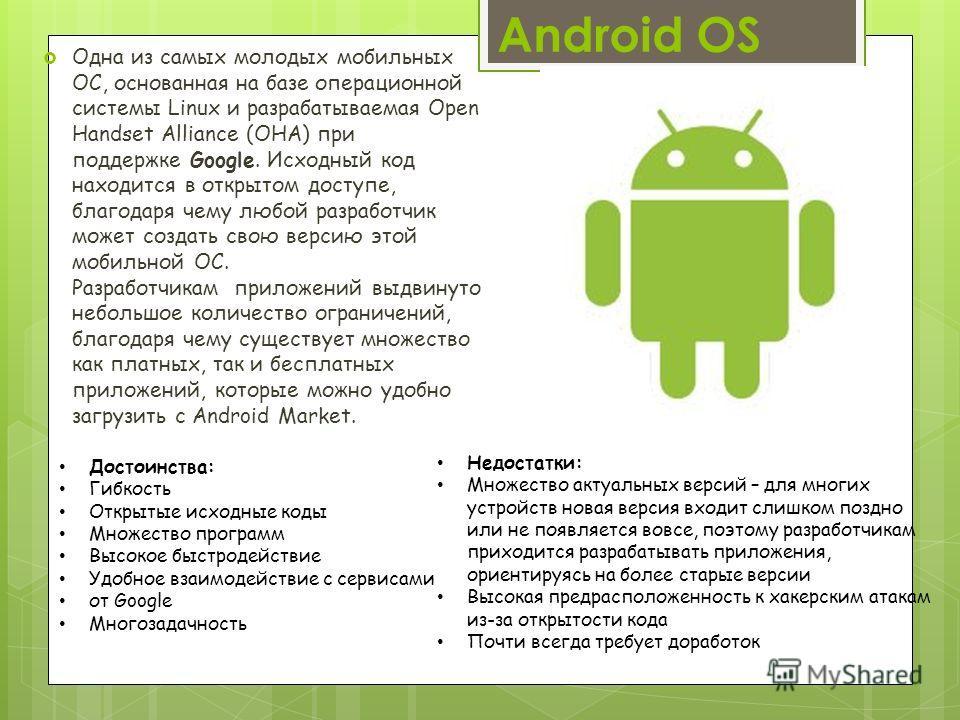Android OS Одна из самых молодых мобильных ОС, основанная на базе операционной системы Linux и разрабатываемая Open Handset Alliance (OHA) при поддержке Google. Исходный код находится в открытом доступе, благодаря чему любой разработчик может создать