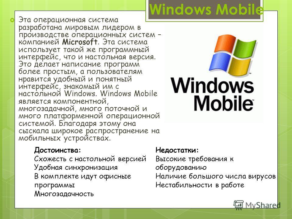 Windows Mobile Эта операционная система разработана мировым лидером в производстве операционных систем – компанией Microsoft. Эта система использует такой же программный интерфейс, что и настольная версия. Это делает написание программ более простым,