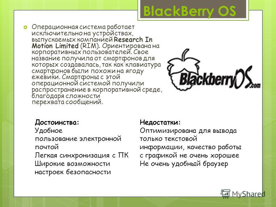BlackBerry OS Операционная система работает исключительно на устройствах, выпускаемых компанией Research In Motion Limited (RIM). Ориентирована на корпоративных пользователей. Свое название получила от смартфонов для которых создавалась, так как клав