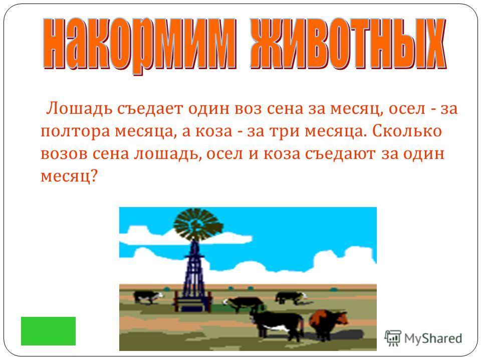 Лошадь съедает один воз сена за месяц, осел - за полтора месяца, а коза - за три месяца. Сколько возов сена лошадь, осел и коза съедают за один месяц ?