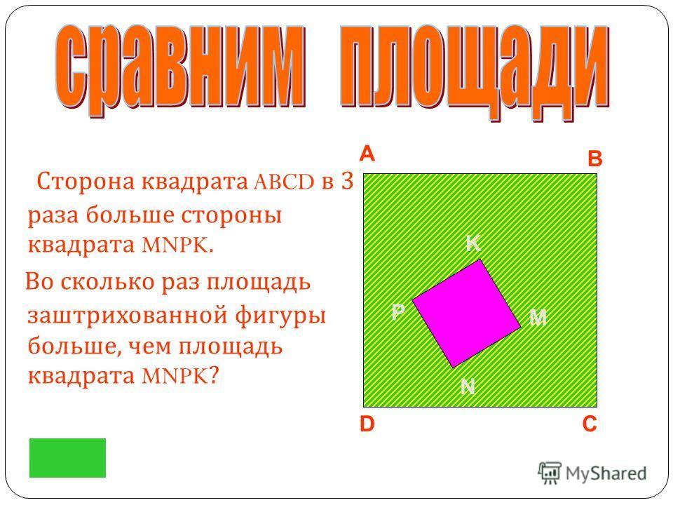 Сторона квадрата ABCD в 3 раза больше стороны квадрата MNPK. Во сколько раз площадь заштрихованной фигуры больше, чем площадь квадрата MNPK? A DC B M N P K