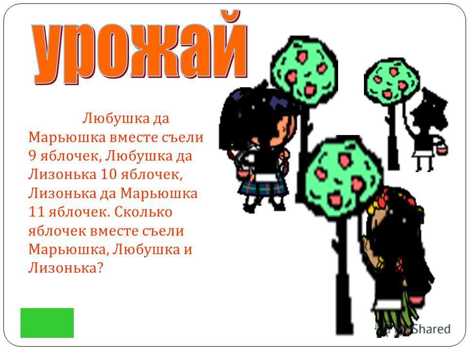 Любушка да Марьюшка вместе съели 9 яблочек, Любушка да Лизонька 10 яблочек, Лизонька да Марьюшка 11 яблочек. Сколько яблочек вместе съели Марьюшка, Любушка и Лизонька ?