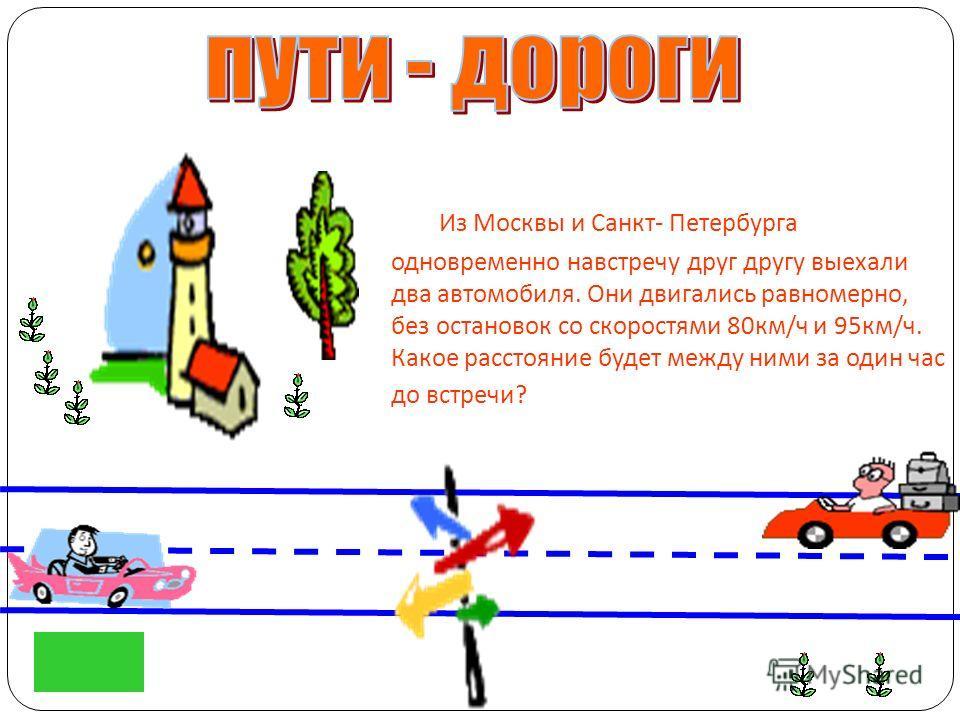 Из Москвы и Санкт - Петербурга одновременно навстречу друг другу выехали два автомобиля. Они двигались равномерно, без остановок со скоростями 80 км / ч и 95 км / ч. Какое расстояние будет между ними за один час до встречи ?