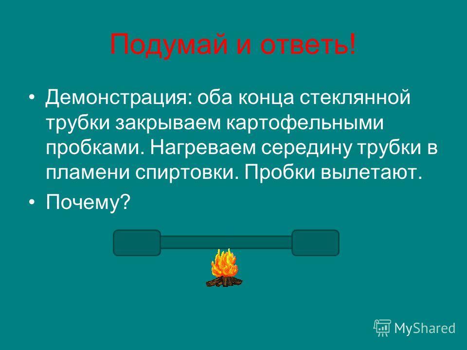 Подумай и ответь! Демонстрация: оба конца стеклянной трубки закрываем картофельными пробками. Нагреваем середину трубки в пламени спиртовки. Пробки вылетают. Почему?