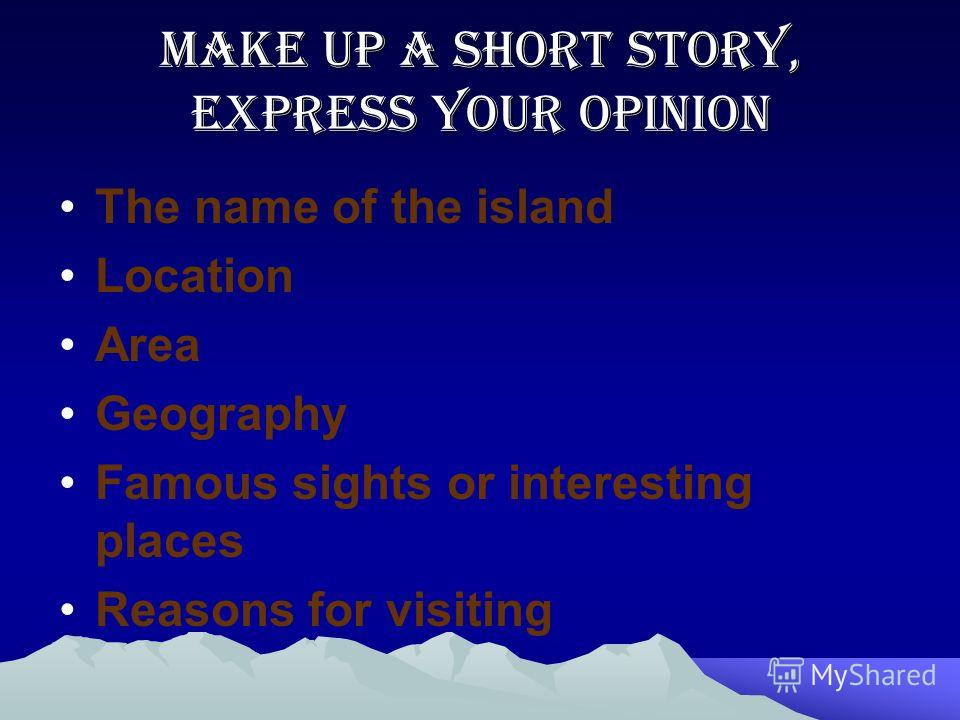 Make up a short story, express your opinion The name of the island Location Area Geography Famous sights or interesting places Reasons for visiting