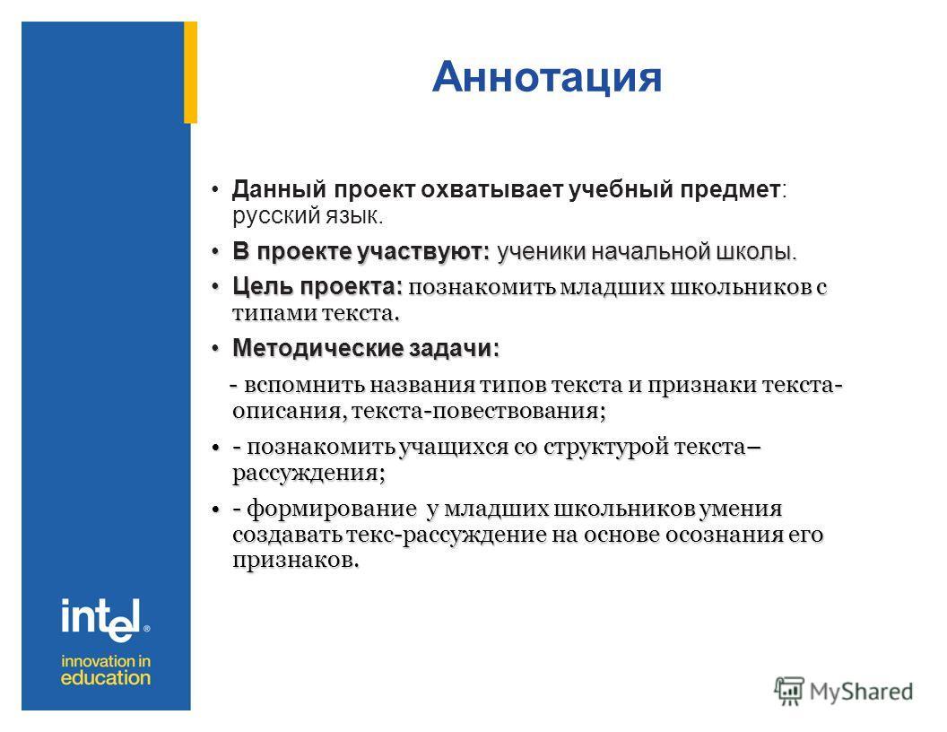 Аннотация Данный проект охватывает учебный предмет: русский язык. В проекте участвуют: ученики начальной школы.В проекте участвуют: ученики начальной школы. Цель проекта: познакомить младших школьников с типами текста.Цель проекта: познакомить младши