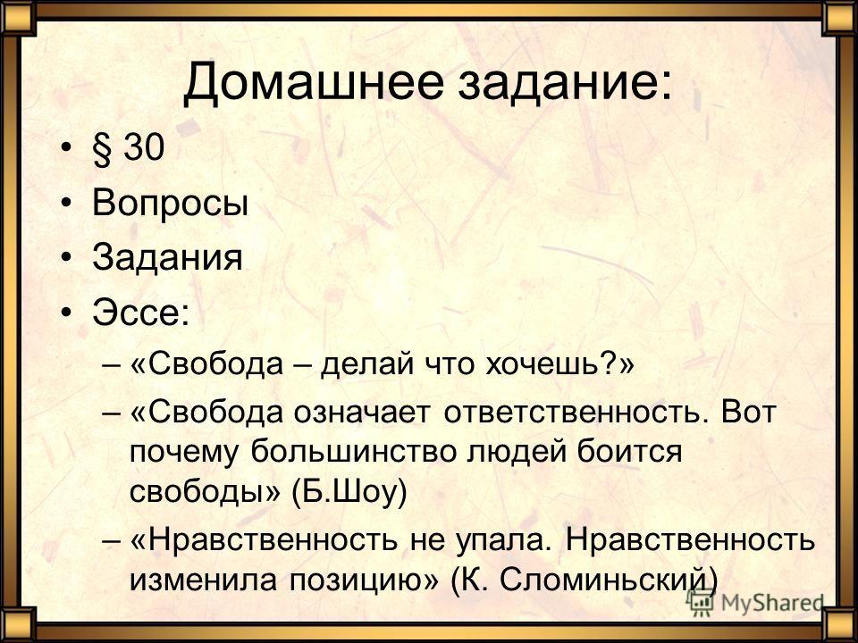 Домашнее задание: § 30 Вопросы Задания Эссе: –«Свобода – делай что хочешь?» –«Свобода означает ответственность. Вот почему большинство людей боится свободы» (Б.Шоу) –«Нравственность не упала. Нравственность изменила позицию» (К. Сломиньский)
