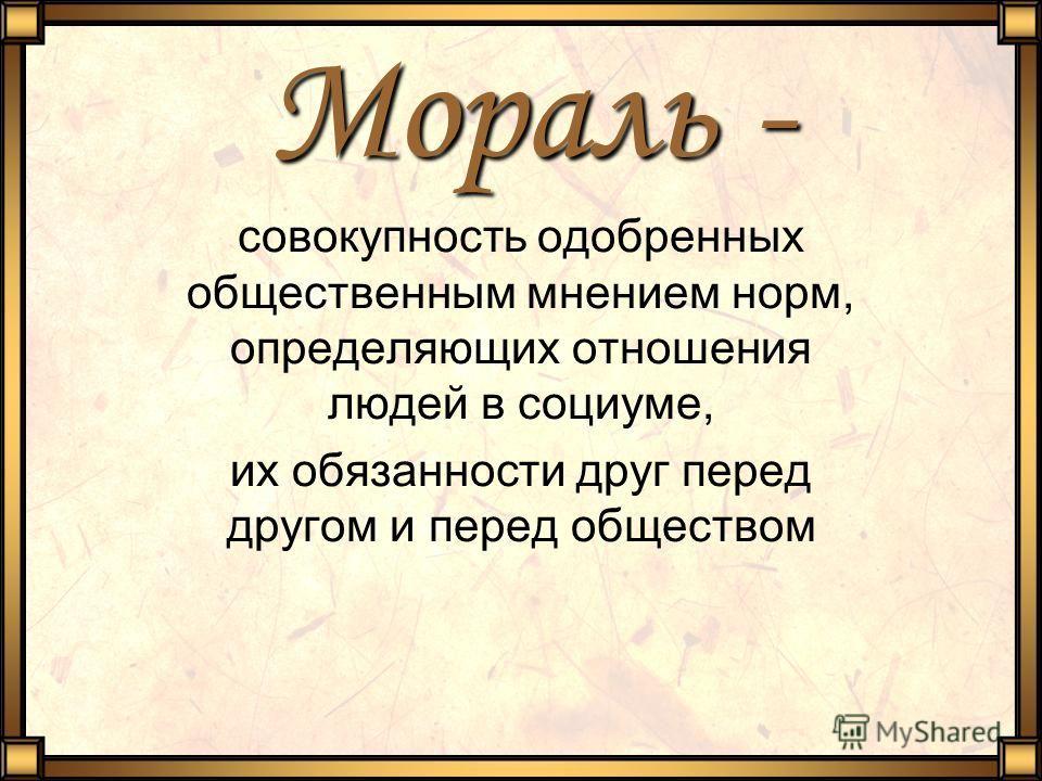 Мораль - совокупность одобренных общественным мнением норм, определяющих отношения людей в социуме, их обязанности друг перед другом и перед обществом