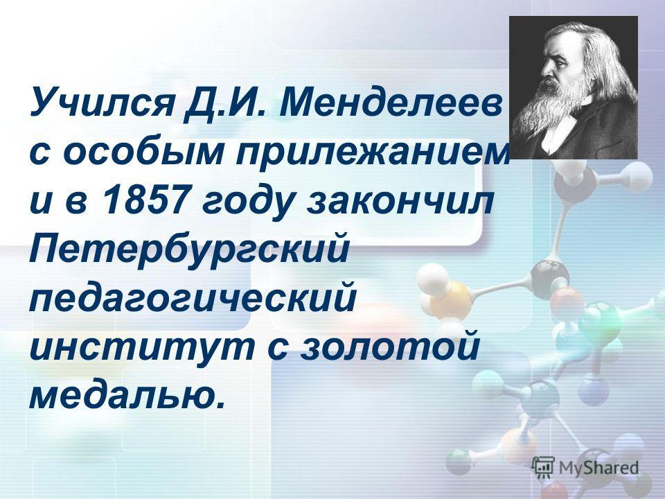 Учился Д.И. Менделеев с особым прилежанием и в 1857 году закончил Петербургский педагогический институт с золотой медалью.
