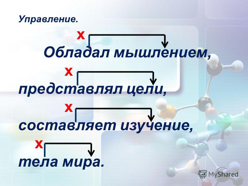 Управление. х Обладал мышлением, х представлял цели, х составляет изучение, х тела мира.