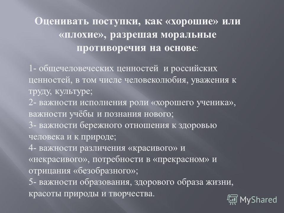 Оценивать поступки, как « хорошие » или « плохие », разрешая моральные противоречия на основе : 1- общечеловеческих ценностей и российских ценностей, в том числе человеколюбия, уважения к труду, культуре ; 2- важности исполнения роли « хорошего учени