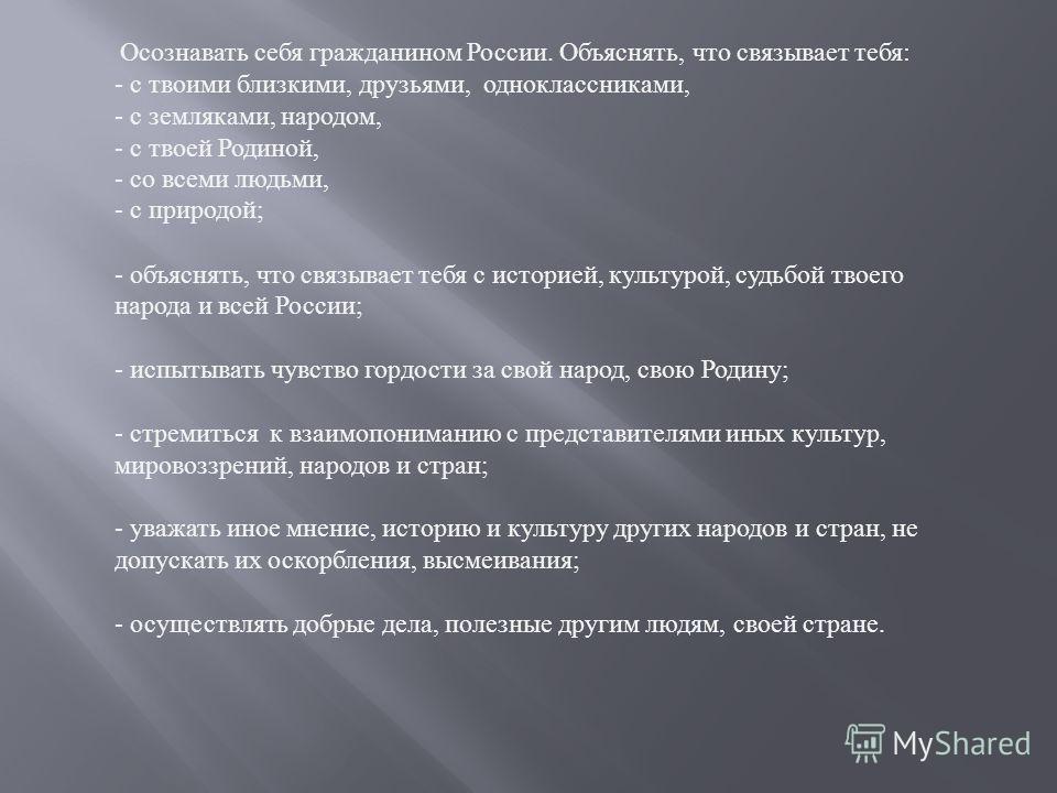 Осознавать себя гражданином России. Объяснять, что связывает тебя : - с твоими близкими, друзьями, одноклассниками, - с земляками, народом, - с твоей Родиной, - со всеми людьми, - с природой ; - объяснять, что связывает тебя с историей, культурой, су