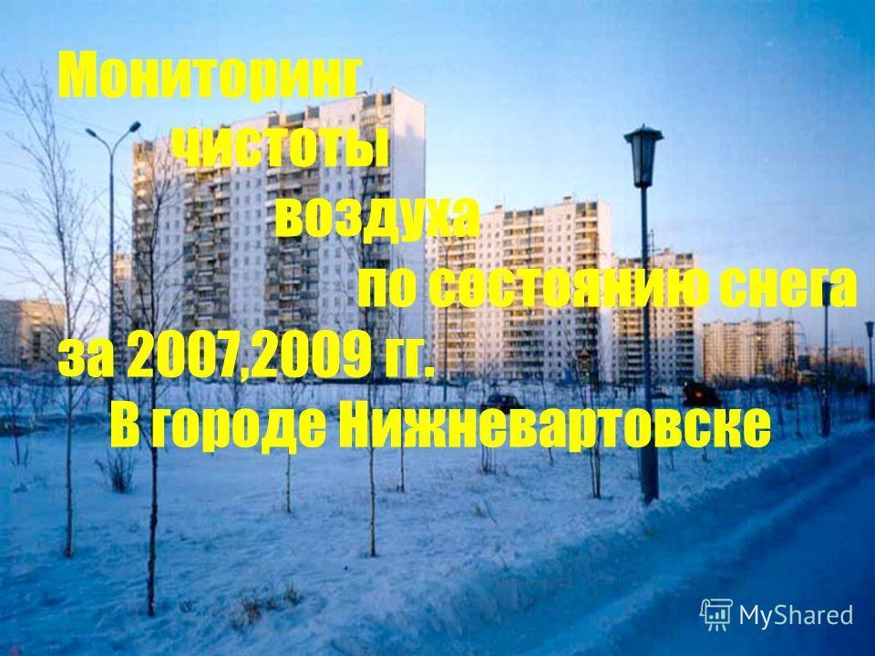 Снег- индикатор состояния атмосферы Мониторинг чистоты воздуха по состоянию снега за 2007,2009 гг. В городе Нижневартовске
