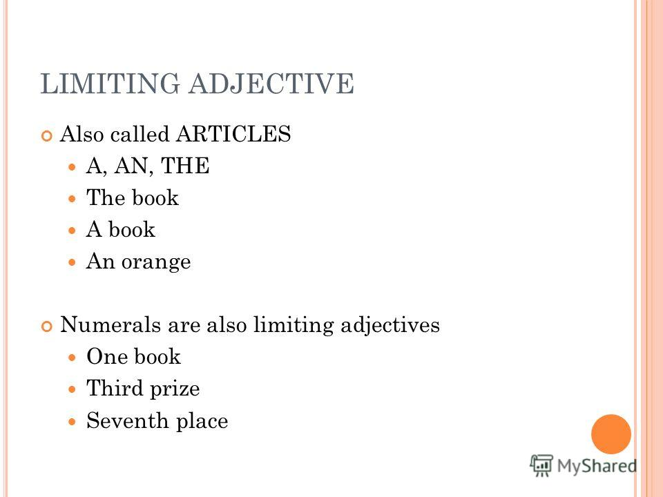 LIMITING ADJECTIVE Also called ARTICLES A, AN, THE The book A book An orange Numerals are also limiting adjectives One book Third prize Seventh place