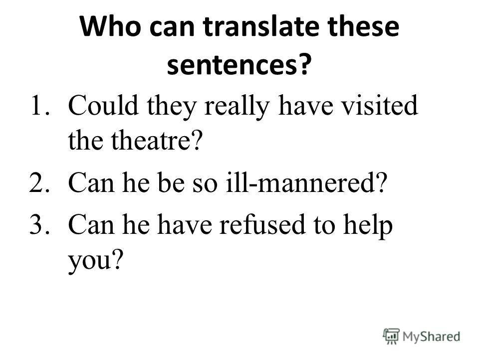 Who can translate these sentences? 1.Could they really have visited the theatre? 2.Can he be so ill-mannered? 3.Can he have refused to help you?