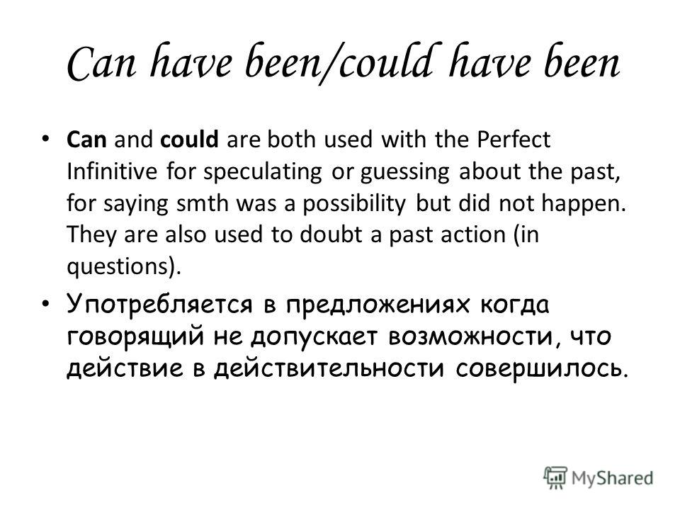 Can have been/could have been Can and could are both used with the Perfect Infinitive for speculating or guessing about the past, for saying smth was a possibility but did not happen. They are also used to doubt a past action (in questions). Употребл