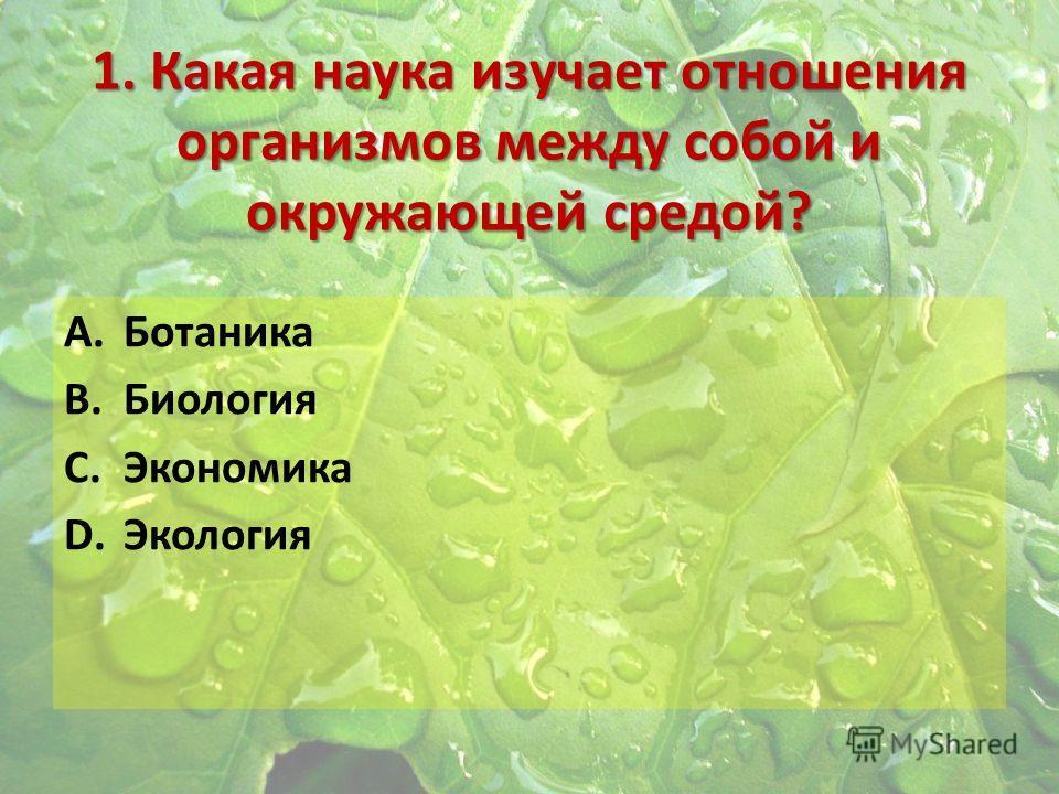 1. Какая наука изучает отношения организмов между собой и окружающей средой? A.Ботаника B.Биология C.Экономика D.Экология