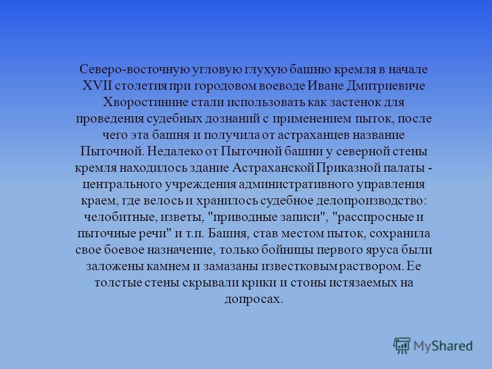 Северо-восточную угловую глухую башню кремля в начале XVII столетия при городовом воеводе Иване Дмитриевиче Хворостинине стали использовать как застенок для проведения судебных дознаний с применением пыток, после чего эта башня и получила от астрахан