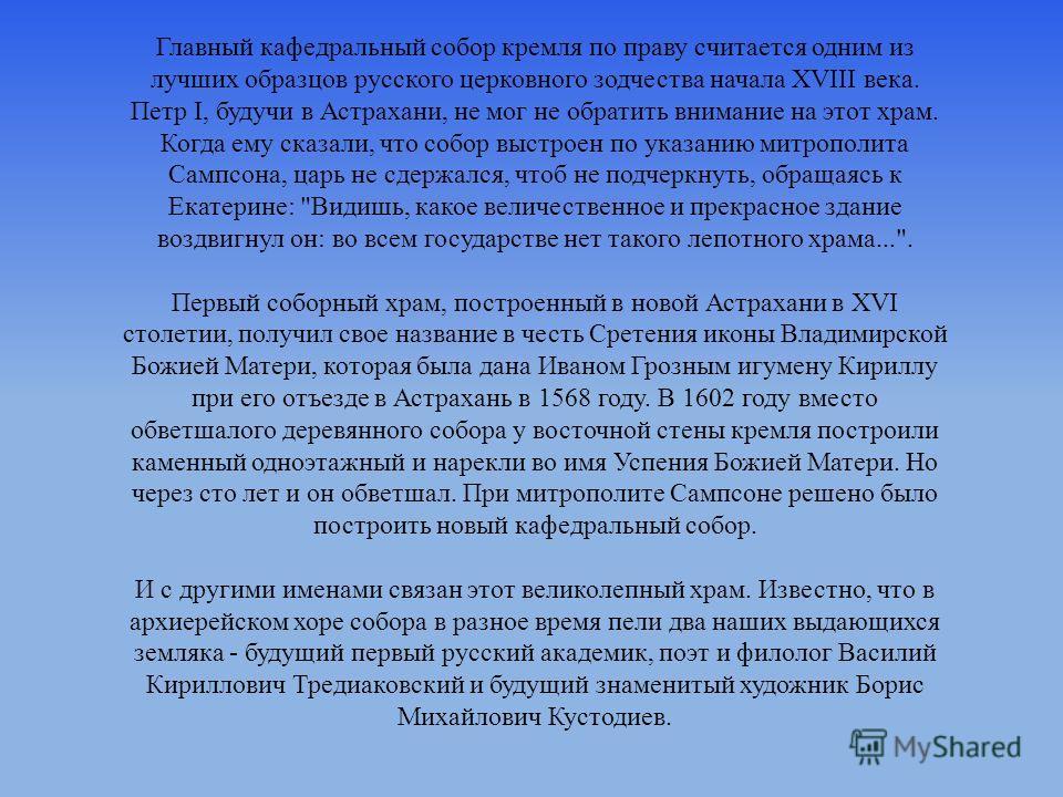 Главный кафедральный собор кремля по праву считается одним из лучших образцов русского церковного зодчества начала XVIII века. Петр I, будучи в Астрахани, не мог не обратить внимание на этот храм. Когда ему сказали, что собор выстроен по указанию мит