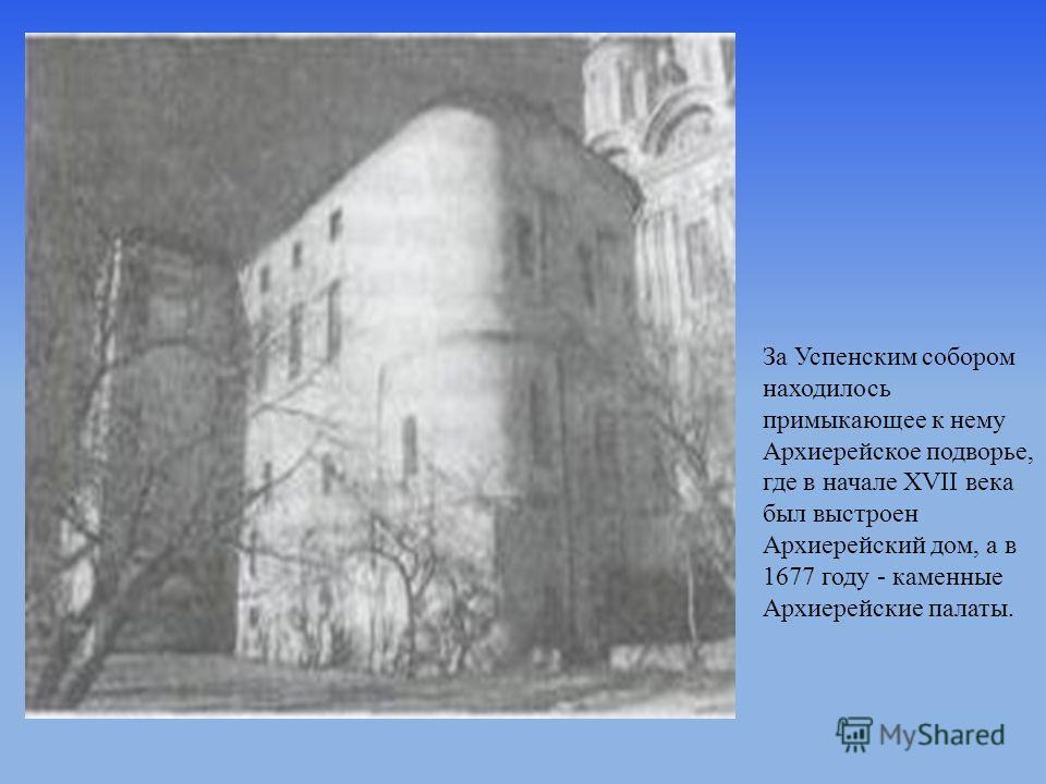 За Успенским собором находилось примыкающее к нему Архиерейское подворье, где в начале XVII века был выстроен Архиерейский дом, а в 1677 году - каменные Архиерейские палаты.
