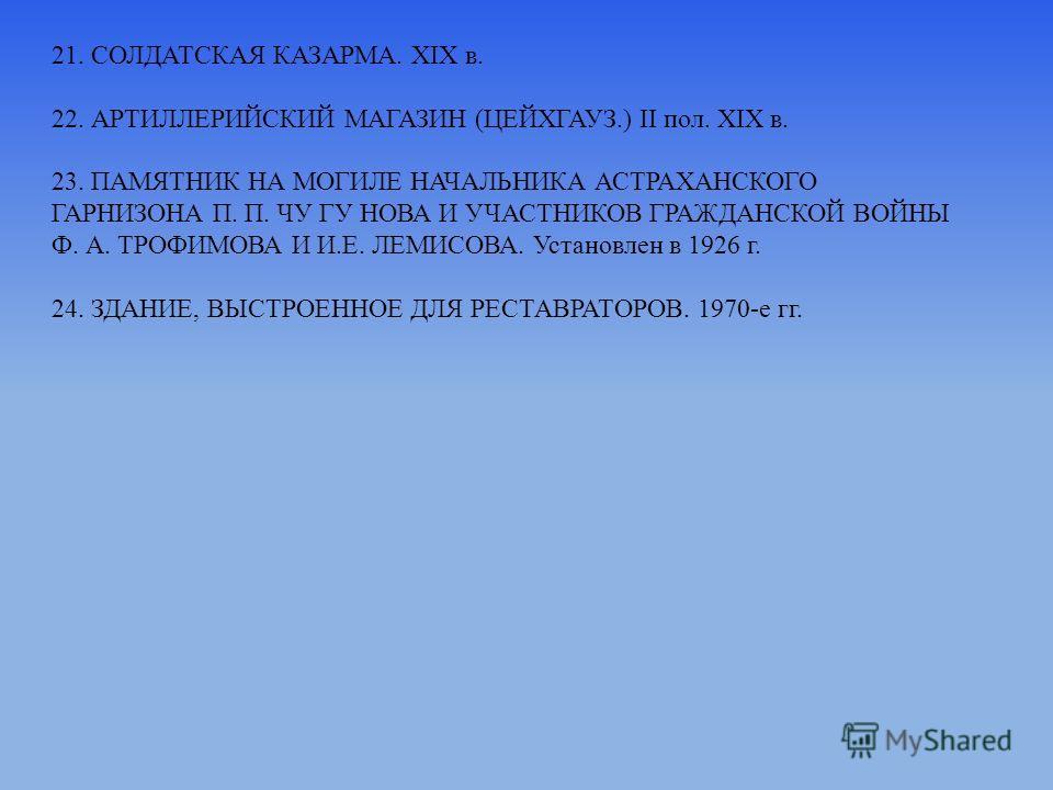 21. СОЛДАТСКАЯ КАЗАРМА. ХIХ в. 22. АРТИЛЛЕРИЙСКИЙ МАГАЗИН (ЦЕЙХГАУЗ.) II пол. XIX в. 23. ПАМЯТНИК НА МОГИЛЕ НАЧАЛЬНИКА АСТРАХАНСКОГО ГАРНИЗОНА П. П. ЧУ ГУ НОВА И УЧАСТНИКОВ ГРАЖДАНСКОЙ ВОЙНЫ Ф. А. ТРОФИМОВА И И.Е. ЛЕМИСОВА. Установлен в 1926 г. 24. З