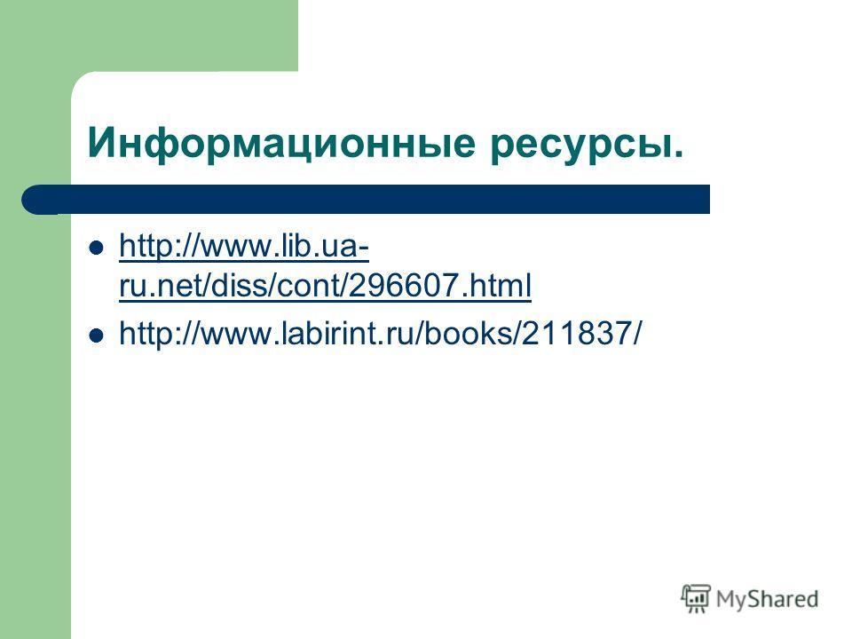 Информационные ресурсы. http://www.lib.ua- ru.net/diss/cont/296607.html http://www.lib.ua- ru.net/diss/cont/296607.html http://www.labirint.ru/books/211837/