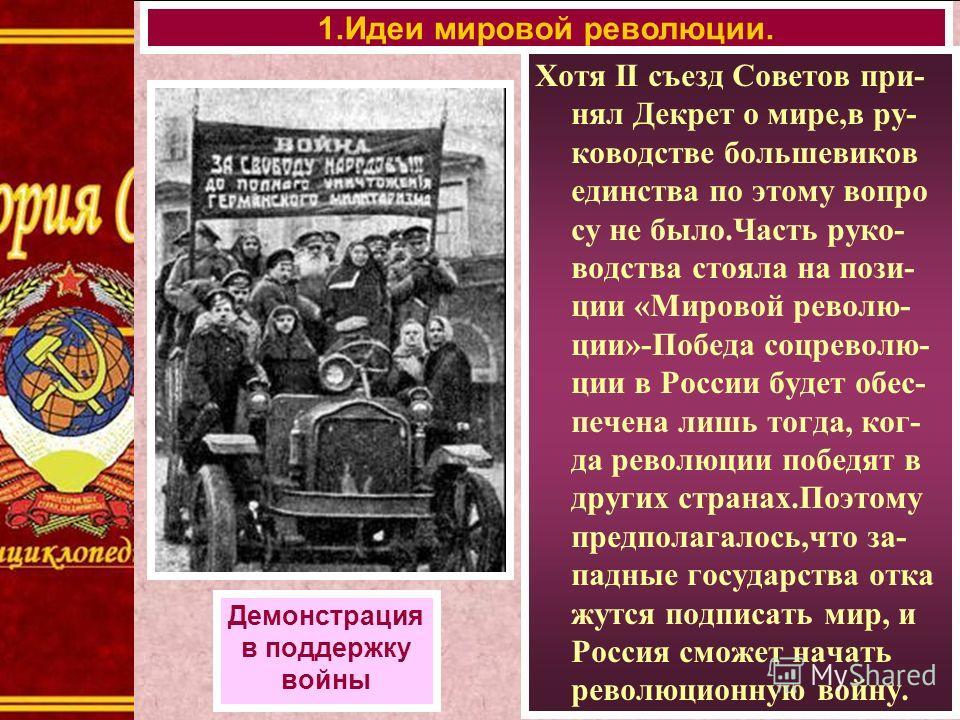 Хотя II съезд Советов при- нял Декрет о мире,в ру- ководстве большевиков единства по этому вопро су не было.Часть руко- водства стояла на пози- ции «Мировой револю- ции»-Победа соцреволю- ции в России будет обес- печена лишь тогда, ког- да революции
