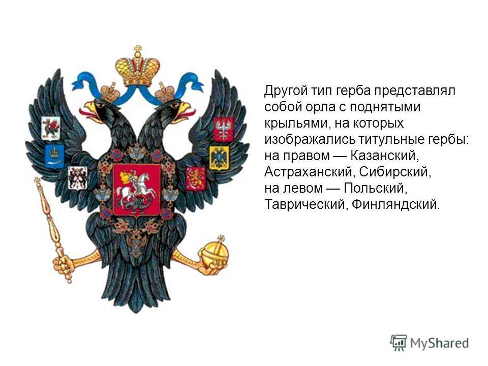 Другой тип герба представлял собой орла с поднятыми крыльями, на которых изображались титульные гербы: на правом Казанский, Астраханский, Сибирский, на левом Польский, Таврический, Финляндский.