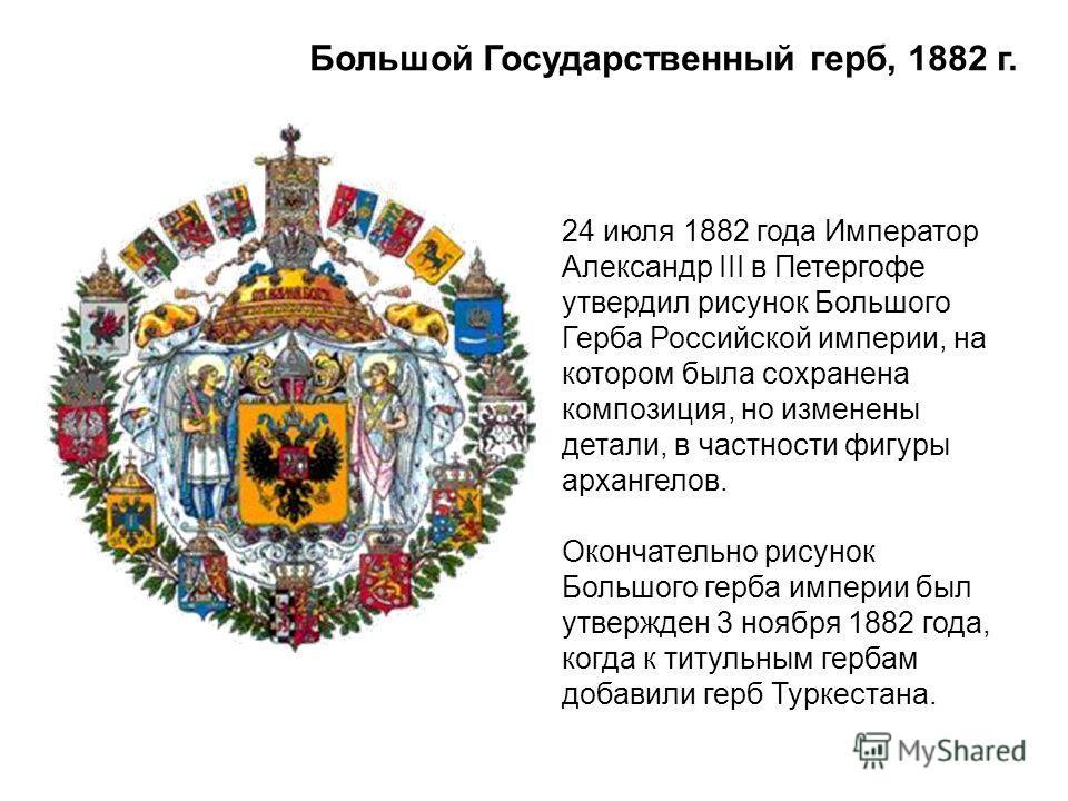Большой Государственный герб, 1882 г. 24 июля 1882 года Император Александр III в Петергофе утвердил рисунок Большого Герба Российской империи, на котором была сохранена композиция, но изменены детали, в частности фигуры архангелов. Окончательно рису