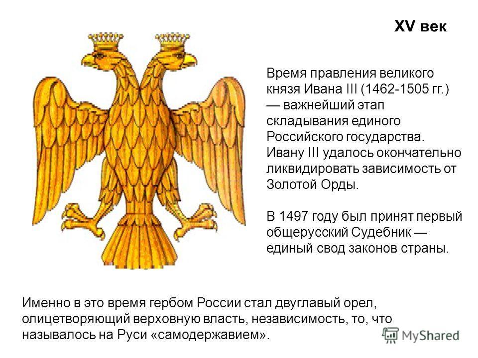 XV век Именно в это время гербом России стал двуглавый орел, олицетворяющий верховную власть, независимость, то, что называлось на Руси «самодержавием». Время правления великого князя Ивана III (1462-1505 гг.) важнейший этап складывания единого Росси