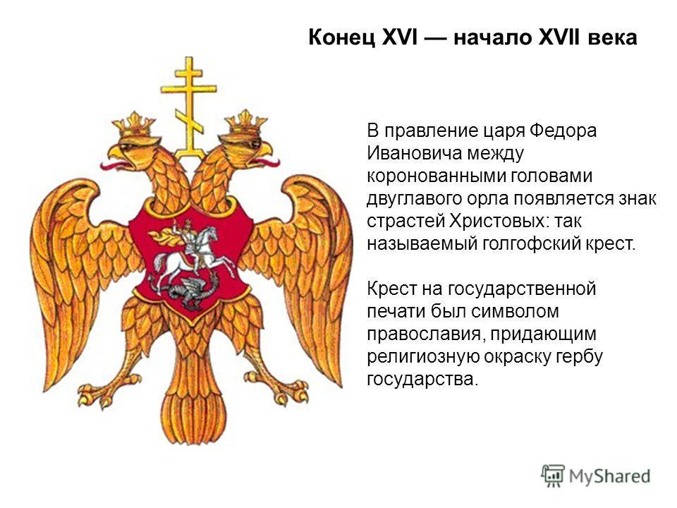Конец XVI начало XVII века В правление царя Федора Ивановича между коронованными головами двуглавого орла появляется знак страстей Христовых: так называемый голгофский крест. Крест на государственной печати был символом православия, придающим религио