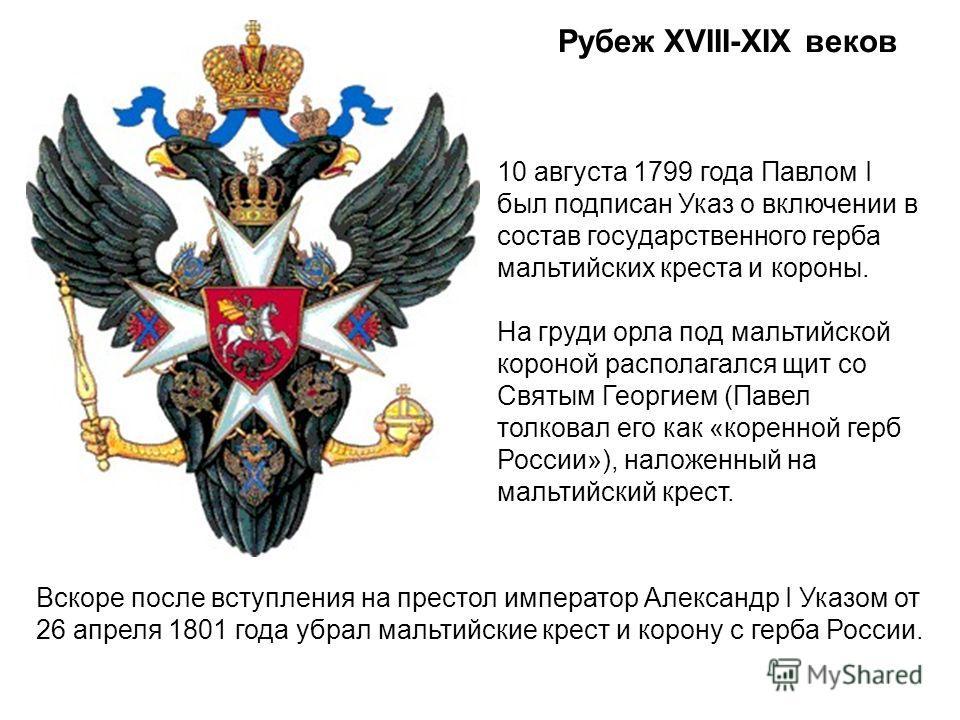 Рубеж XVIII-XIX веков 10 августа 1799 года Павлом I был подписан Указ о включении в состав государственного герба мальтийских креста и короны. На груди орла под мальтийской короной располагался щит со Святым Георгием (Павел толковал его как «коренной