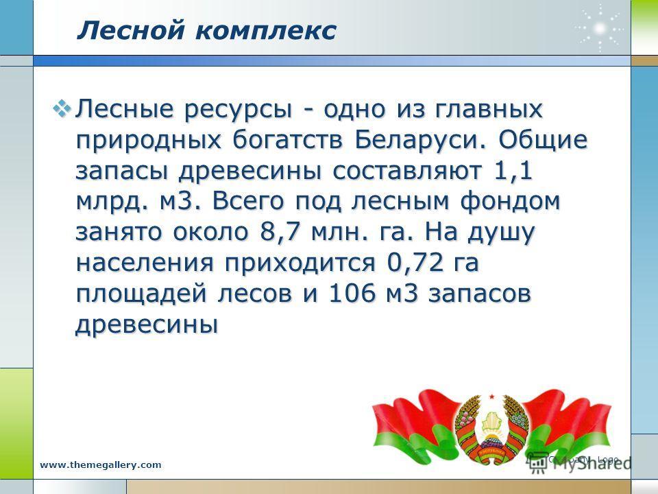 Company Logo www.themegallery.com Лесной комплекс Лесные ресурсы - одно из главных природных богатств Беларуси. Общие запасы древесины составляют 1,1 млрд. м3. Всего под лесным фондом занято около 8,7 млн. га. На душу населения приходится 0,72 га пло