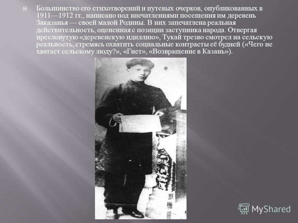 Большинство его стихотворений и путевых очерков, опубликованных в 19111912 гг., написано под впечатлениями посещения им деревень Заказанья своей малой Родины. В них запечатлена реальная действительность, оцененная с позиции заступника народа. Отверга