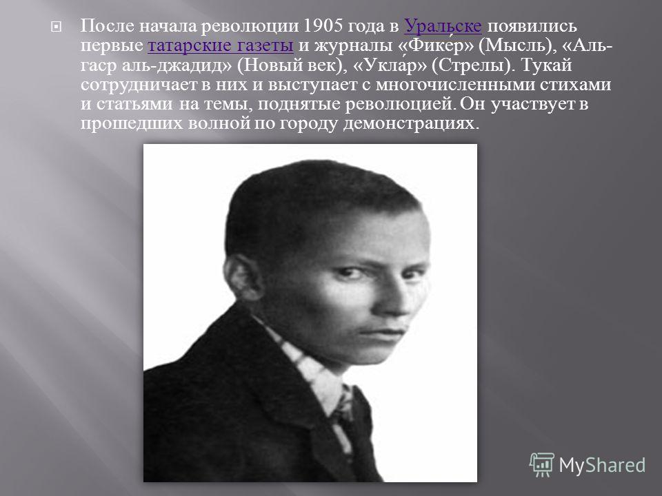 После начала революции 1905 года в Уральске появились первые татарские газеты и журналы « Фикер » ( Мысль ), « Аль - гаср аль - джадид » ( Новый век ), « Уклар » ( Стрелы ). Тукай сотрудничает в них и выступает с многочисленными стихами и статьями на