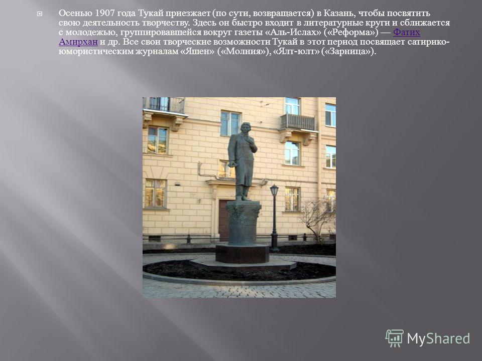 Осенью 1907 года Тукай приезжает ( по сути, возвращается ) в Казань, чтобы посвятить свою деятельность творчеству. Здесь он быстро входит в литературные круги и сближается с молодежью, группировавшейся вокруг газеты « Аль - Ислах » (« Реформа ») Фати