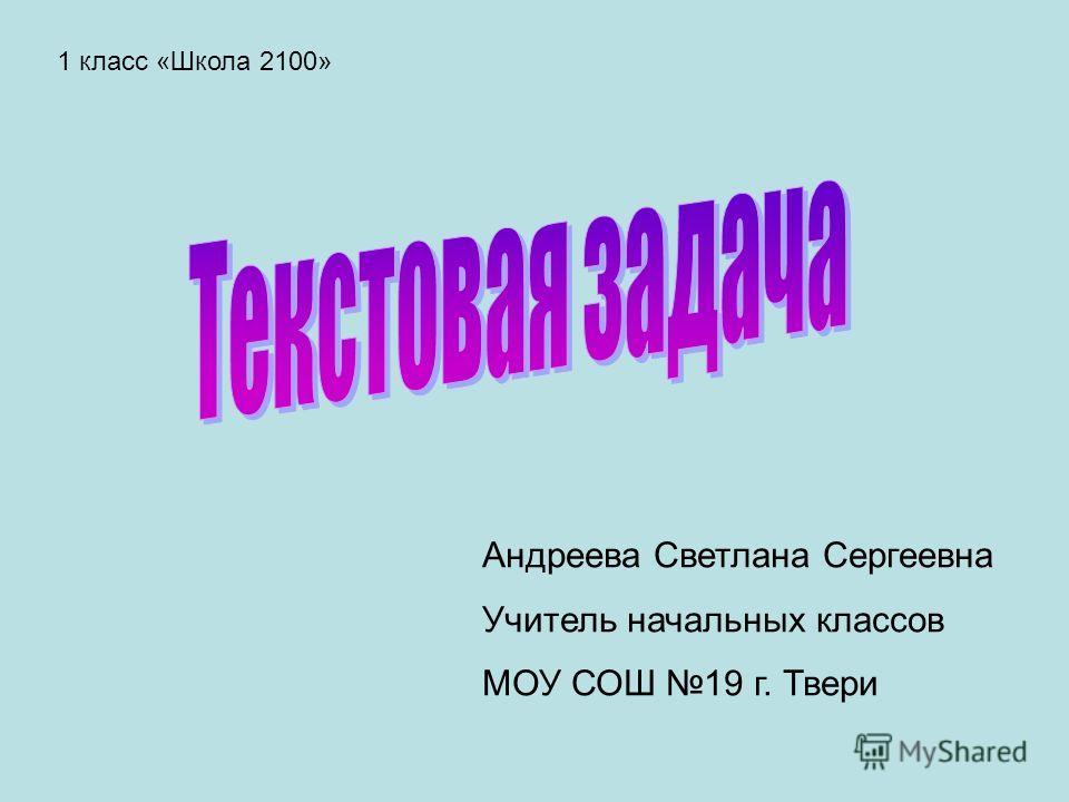 Андреева Светлана Сергеевна Учитель начальных классов МОУ СОШ 19 г. Твери 1 класс «Школа 2100»