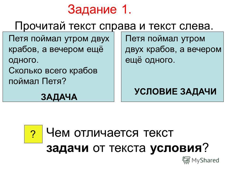Задание 1. Прочитай текст справа и текст слева. Петя поймал утром двух крабов, а вечером ещё одного. Сколько всего крабов поймал Петя? ЗАДАЧА Петя поймал утром двух крабов, а вечером ещё одного. УСЛОВИЕ ЗАДАЧИ ? Чем отличается текст задачи от текста