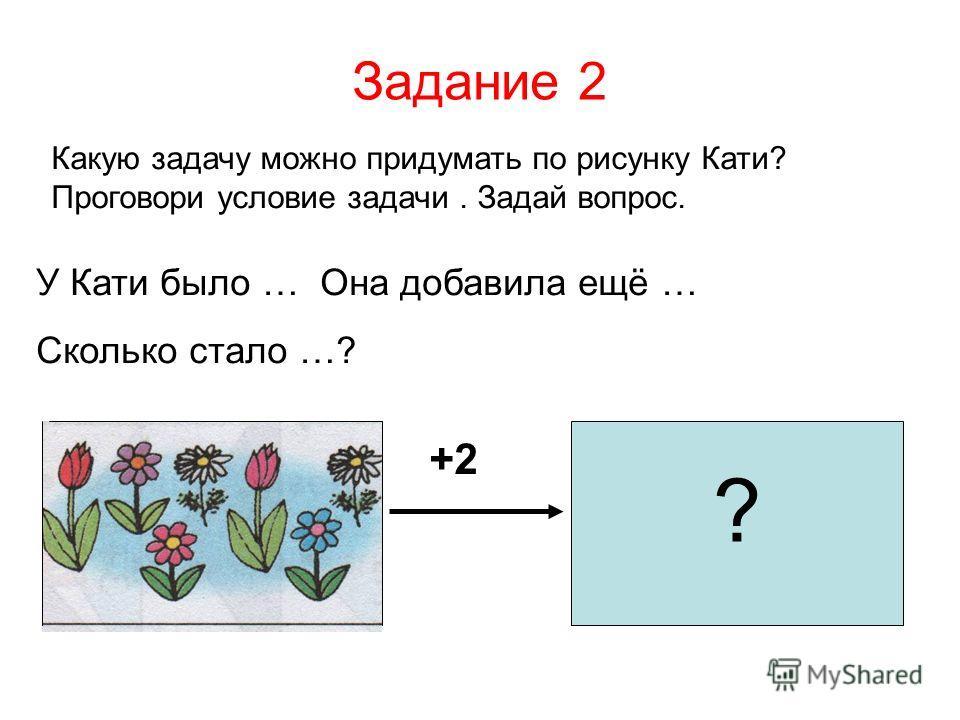 Задание 2 Какую задачу можно придумать по рисунку Кати? Проговори условие задачи. Задай вопрос. У Кати было … Она добавила ещё … Сколько стало …? +2 ?