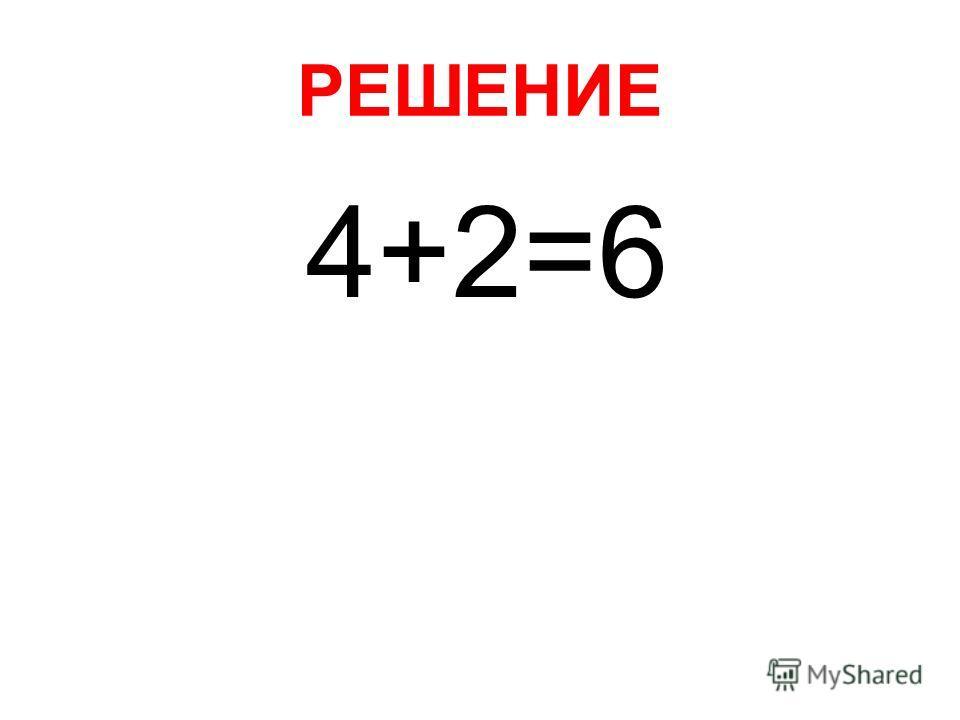 РЕШЕНИЕ 4+2=6