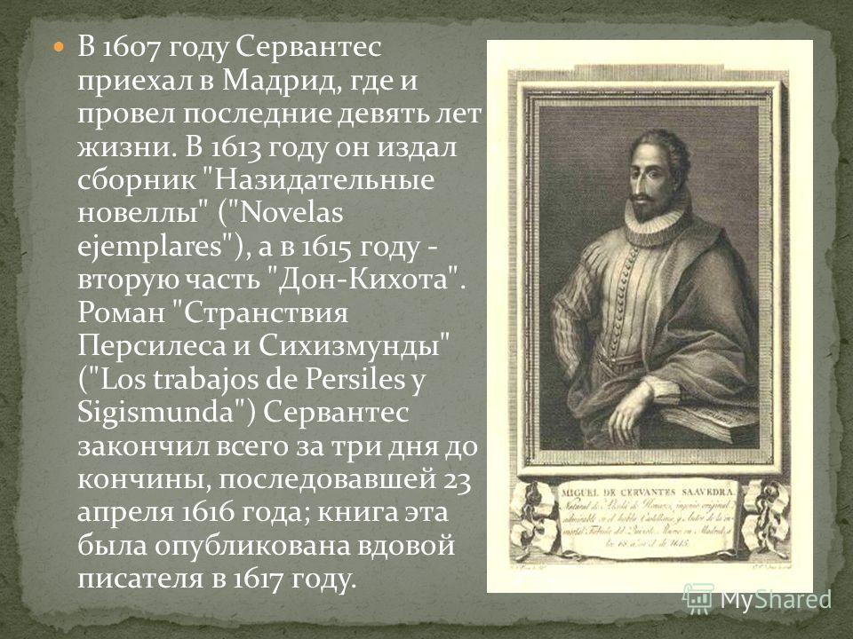 В 1607 году Сервантес приехал в Мадрид, где и провел последние девять лет жизни. В 1613 году он издал сборник