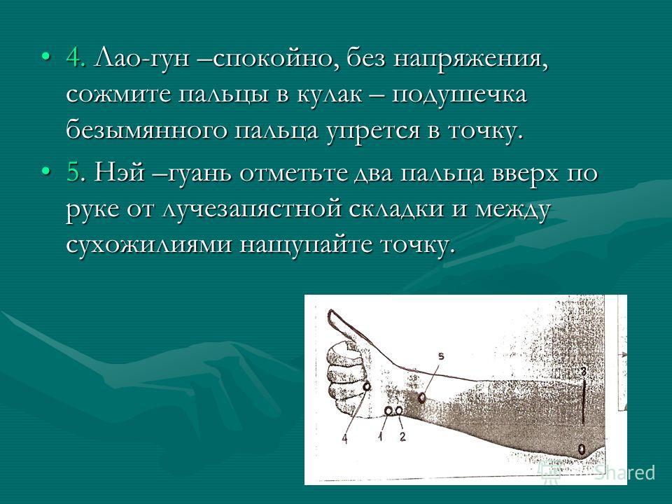 4. Лао-гун –спокойно, без напряжения, сожмите пальцы в кулак – подушечка безымянного пальца упрется в точку.4. Лао-гун –спокойно, без напряжения, сожмите пальцы в кулак – подушечка безымянного пальца упрется в точку. 5. Нэй –гуань отметьте два пальца