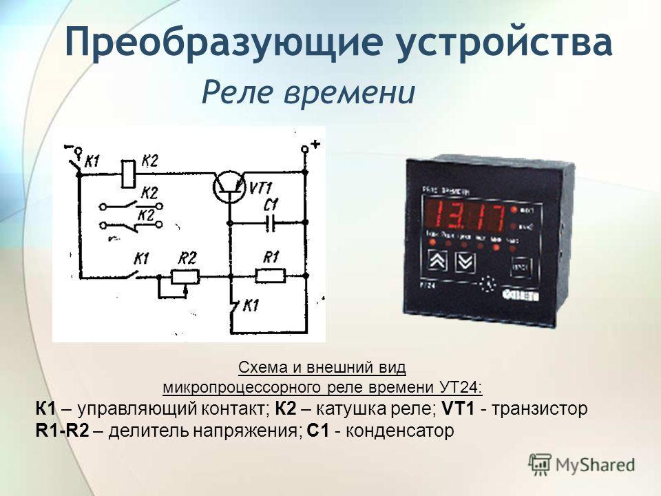 Реле времени Схема и внешний вид микропроцессорного реле времени УТ24: К1 – управляющий контакт; К2 – катушка реле; VT1 - транзистор R1-R2 – делитель напряжения; С1 - конденсатор Преобразующие устройства