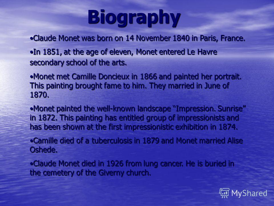 Biography Claude Monet was born on 14 November 1840 in Paris, France.Claude Monet was born on 14 November 1840 in Paris, France. In 1851, at the age of eleven, Monet entered Le Havre secondary school of the arts.In 1851, at the age of eleven, Monet e