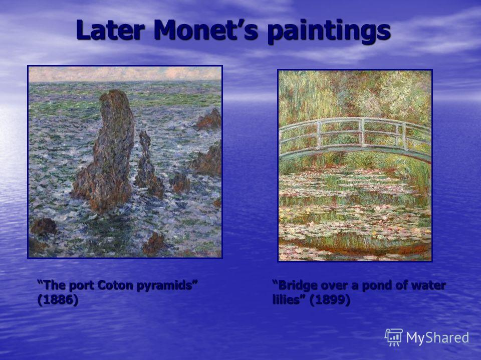 Later Monets paintings The port Coton pyramids (1886) Bridge over a pond of water lilies (1899)Bridge over a pond of water lilies (1899)