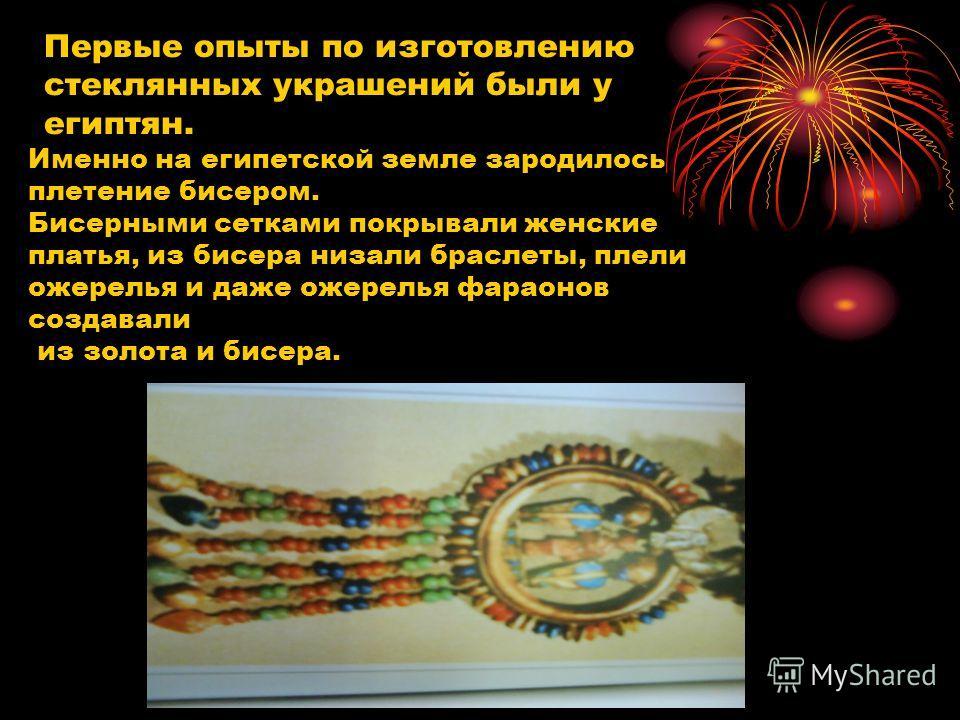 Первые опыты по изготовлению стеклянных украшений были у египтян. Именно на египетской земле зародилось плетение бисером. Бисерными сетками покрывали женские платья, из бисера низали браслеты, плели ожерелья и даже ожерелья фараонов создавали из золо