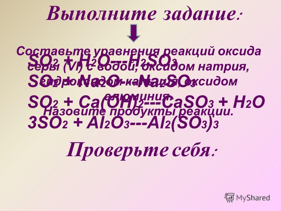 Составьте уравнения реакций оксида серы (Vl) с водой, оксидом натрия, гидроксидом кальция, оксидом алюминия. Назовите продукты реакции. Выполните задание : Проверьте себя : SO 2 + H 2 O---H 2 SO 3 SO 2 + Na 2 O---Na 2 SO 3 SO 2 + Ca(OH) 2 ---CaSO 3 +